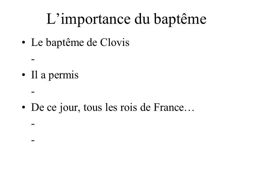 L'importance du baptême Le baptême de Clovis - Il a permis - De ce jour, tous les rois de France… - -