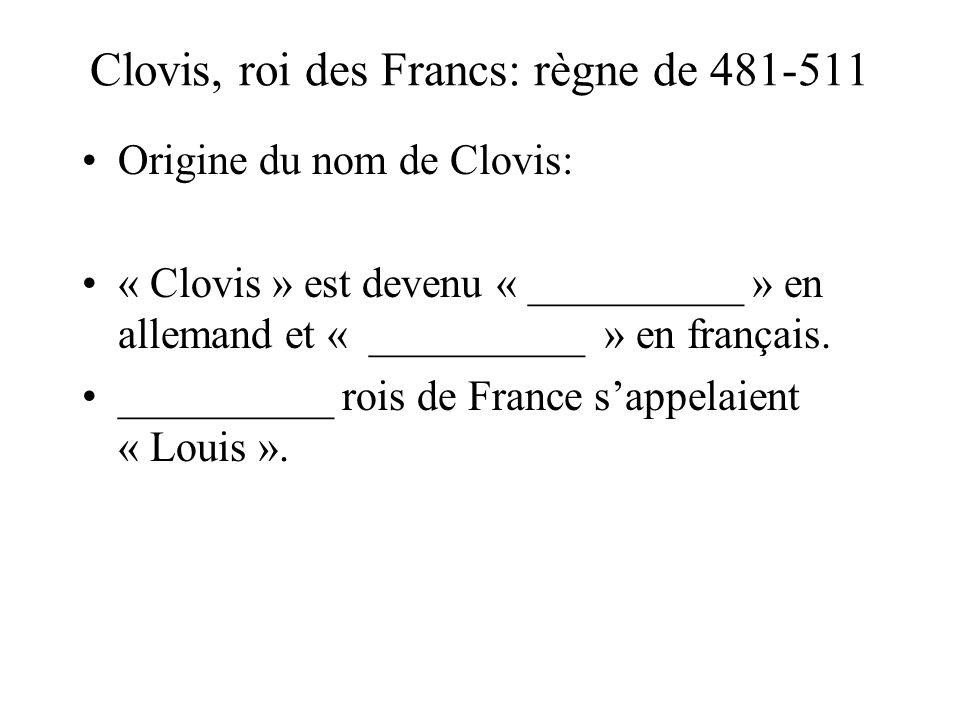 Clovis, roi des Francs: règne de 481-511 Origine du nom de Clovis: « Clovis » est devenu « __________ » en allemand et « __________ » en français.