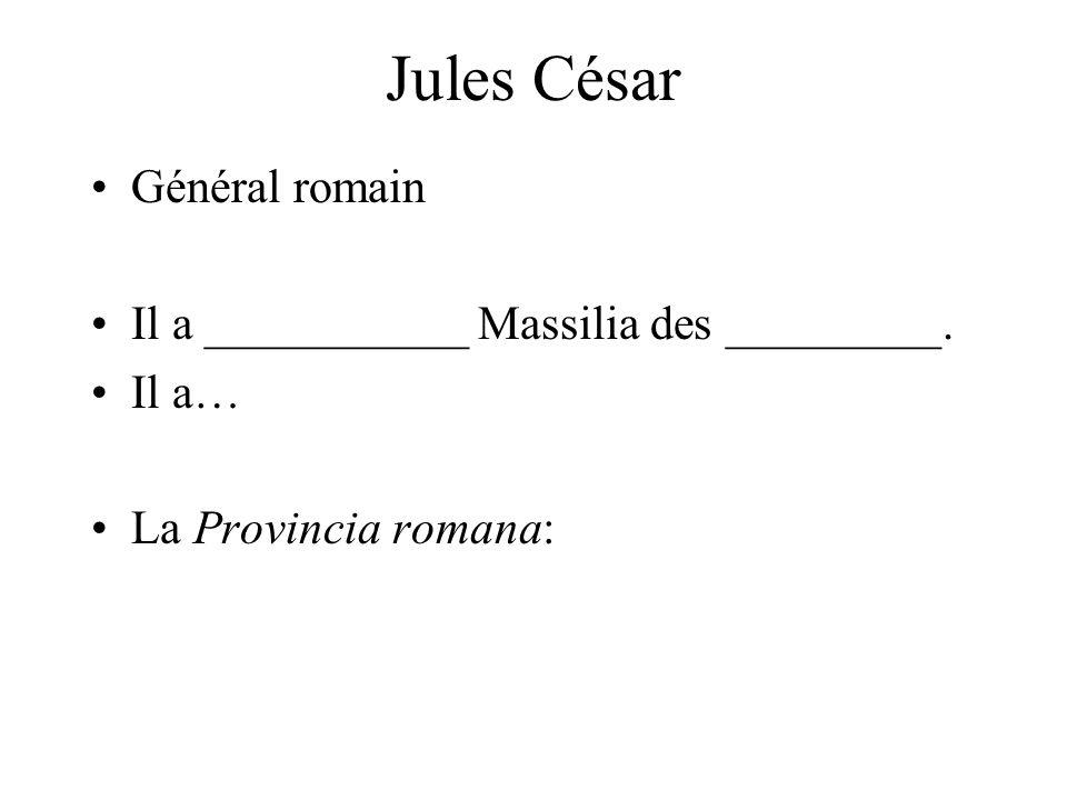 Jules César Général romain Il a ___________ Massilia des _________. Il a… La Provincia romana: