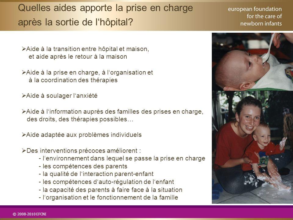 © 2008-2010 EFCNI  Aide à la transition entre hôpital et maison, et aide après le retour à la maison  Aide à la prise en charge, à l'organisation et à la coordination des thérapies  Aide à soulager l'anxiété  Aide à l'information auprès des familles des prises en charge, des droits, des thérapies possibles…  Aide adaptée aux problèmes individuels  Des interventions précoces améliorent : - l'environnement dans lequel se passe la prise en charge - les compétences des parents - la qualité de l'interaction parent-enfant - les compétences d'auto-régulation de l'enfant - la capacité des parents à faire face à la situation - l'organisation et le fonctionnement de la famille Quelles aides apporte la prise en charge après la sortie de l'hôpital