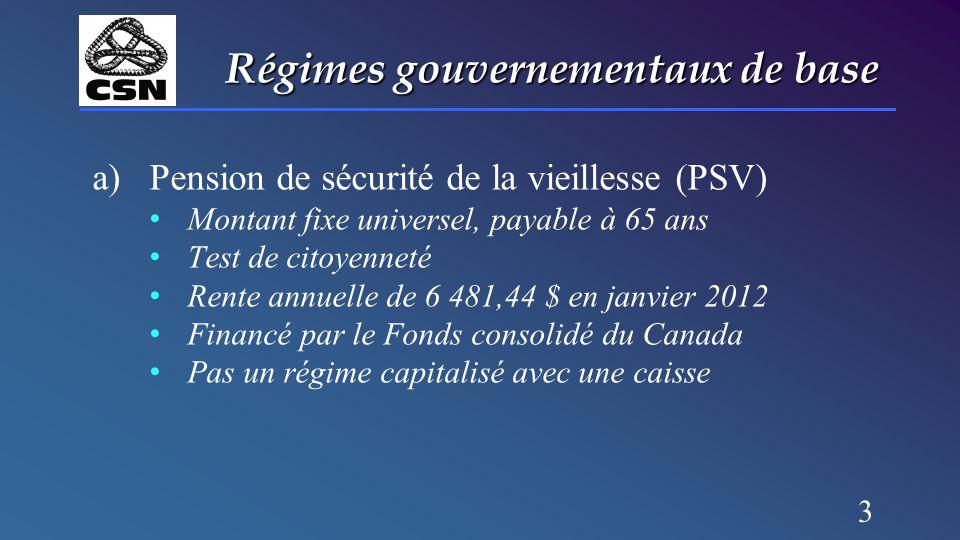 3 Régimes gouvernementaux de base a)Pension de sécurité de la vieillesse (PSV) Montant fixe universel, payable à 65 ans Test de citoyenneté Rente annu
