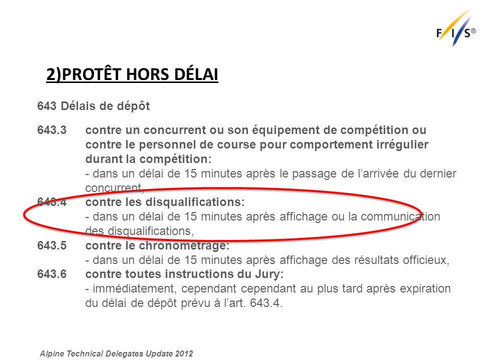 2)PROTÊT HORS DÉLAI Alpine Technical Delegates Update 2012 643 Délais de dépôt 643.3 contre un concurrent ou son équipement de compétition ou contre le personnel de course pour comportement irrégulier durant la compétition: - dans un délai de 15 minutes après le passage de l'arrivée du dernier concurrent, 643.4 contre les disqualifications: - dans un délai de 15 minutes après affichage ou la communication des disqualifications, 643.5 contre le chronométrage: - dans un délai de 15 minutes après affichage des résultats officieux, 643.6 contre toutes instructions du Jury: - immédiatement, cependant cependant au plus tard après expiration du délai de dépôt prévu à l'art.