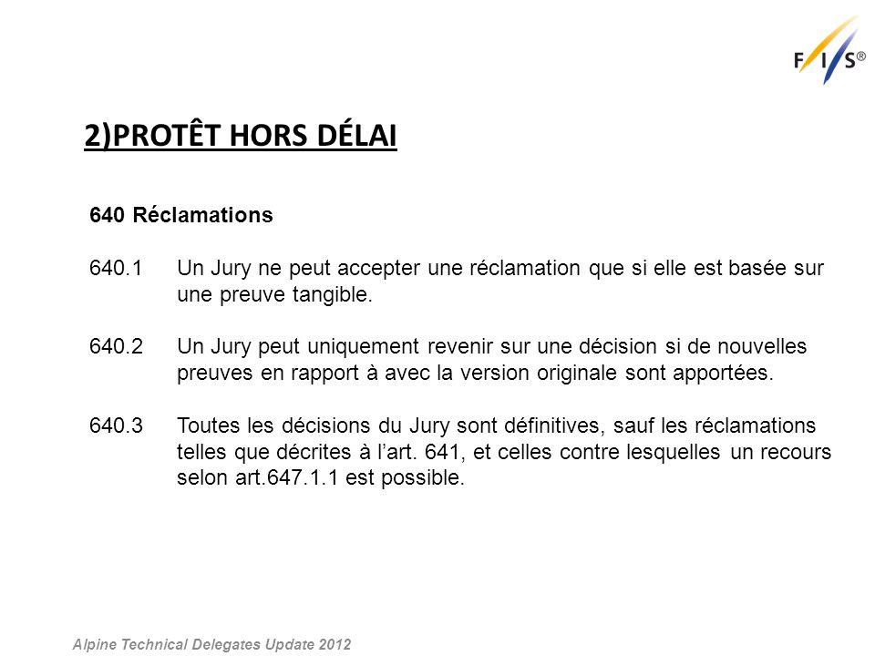 2)PROTÊT HORS DÉLAI Alpine Technical Delegates Update 2012 640 Réclamations 640.1 Un Jury ne peut accepter une réclamation que si elle est basée sur une preuve tangible.