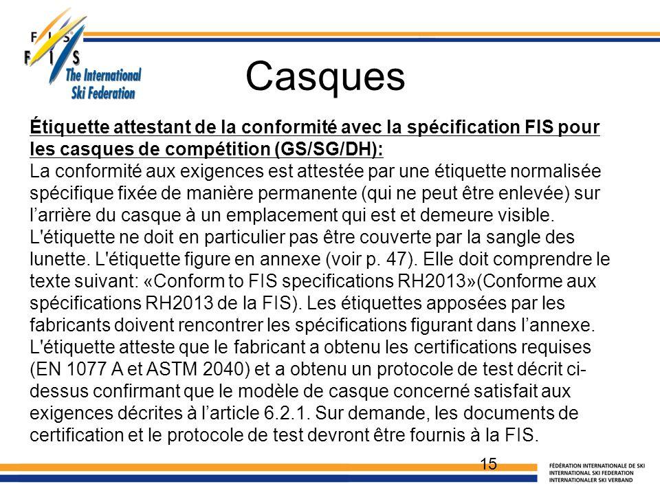 Casques 15 Étiquette attestant de la conformité avec la spécification FIS pour les casques de compétition (GS/SG/DH): La conformité aux exigences est attestée par une étiquette normalisée spécifique fixée de manière permanente (qui ne peut être enlevée) sur l'arrière du casque à un emplacement qui est et demeure visible.