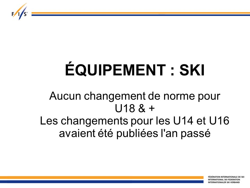 ÉQUIPEMENT : SKI Aucun changement de norme pour U18 & + Les changements pour les U14 et U16 avaient été publiées l an passé