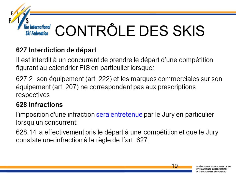 CONTRÔLE DES SKIS 627 Interdiction de départ Il est interdit à un concurrent de prendre le départ d'une compétition figurant au calendrier FIS en part