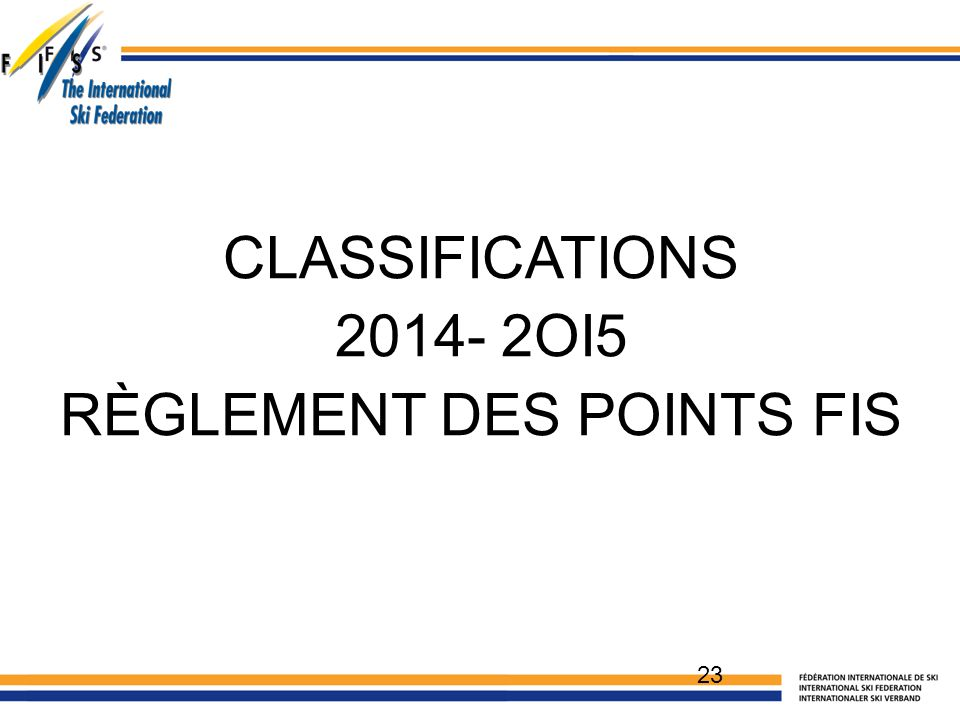 CLASSIFICATIONS 2014- 2OI5 RÈGLEMENT DES POINTS FIS 23