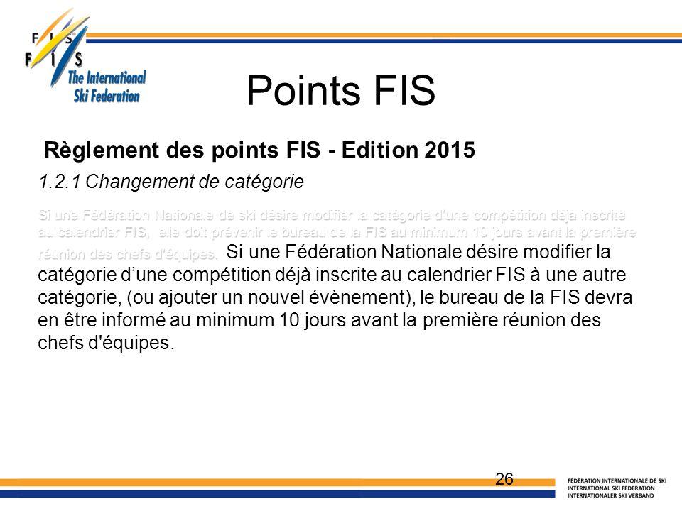 Points FIS 1.2.1 Changement de catégorie Si une Fédération Nationale de ski désire modifier la catégorie d'une compétition déjà inscrite au calendrier FIS, elle doit prévenir le bureau de la FIS au minimum 10 jours avant la première réunion des chefs d équipes.