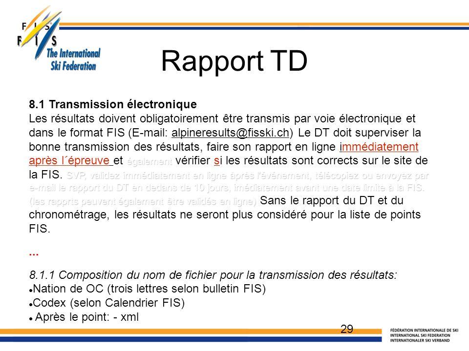 Rapport TD 29 8.1 Transmission électronique Les résultats doivent obligatoirement être transmis par voie électronique et dans le format FIS (E-mail: alpineresults@fisski.ch) Le DT doit superviser la bonne transmission des résultats, faire son rapport en ligne immédiatement également SVP, validez immédiatement en ligne àprès l événement, télécopiez ou envoyez par e-mail le rapport du DT en dedans de 10 jours, imédiatement avant une date limite à la FIS.