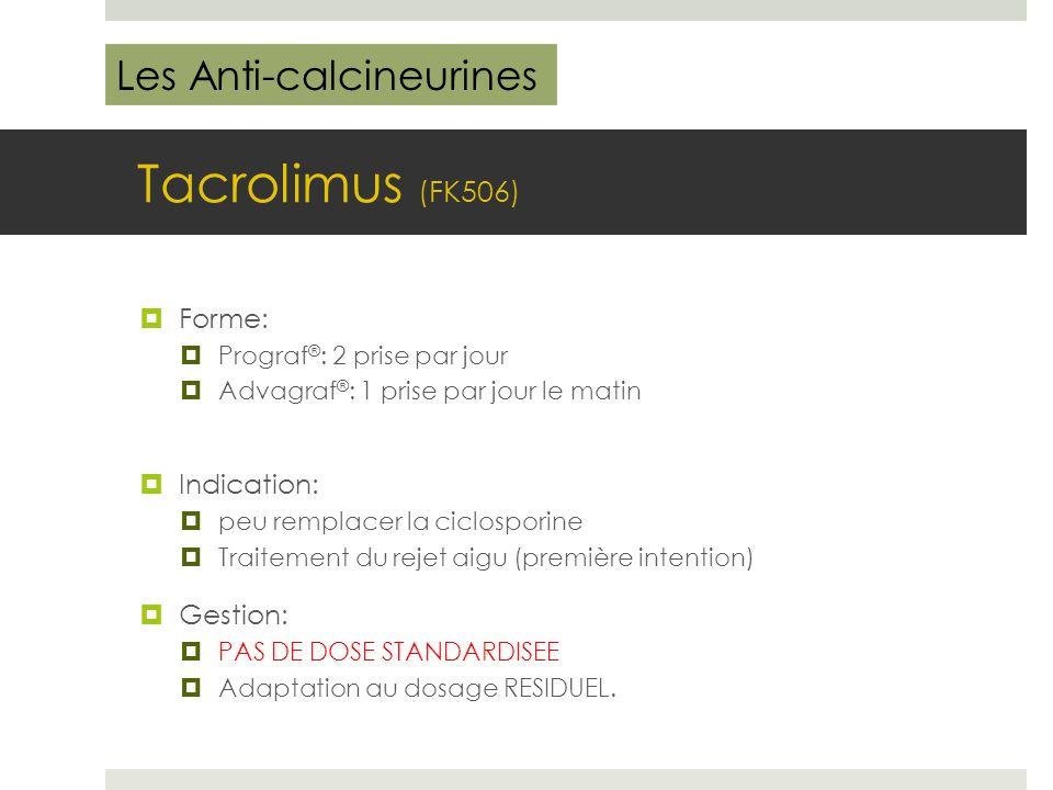 Tacrolimus (FK506)  Forme:  Prograf ® : 2 prise par jour  Advagraf ® : 1 prise par jour le matin  Indication:  peu remplacer la ciclosporine  Tr