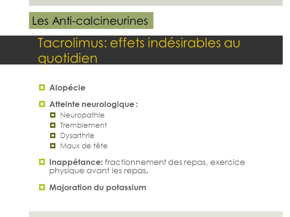 Tacrolimus: effets indésirables au quotidien  Alopécie  Atteinte neurologique :  Neuropathie  Tremblement  Dysarthrie  Maux de tête  Inappétanc