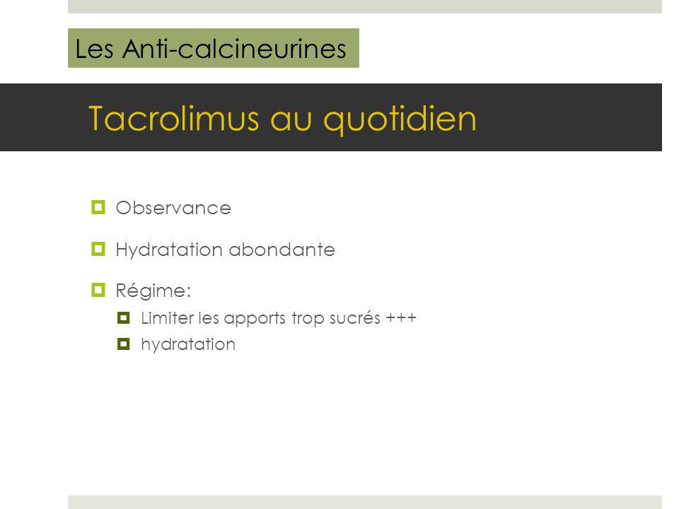Tacrolimus au quotidien  Observance  Hydratation abondante  Régime:  Limiter les apports trop sucrés +++  hydratation Les Anti-calcineurines