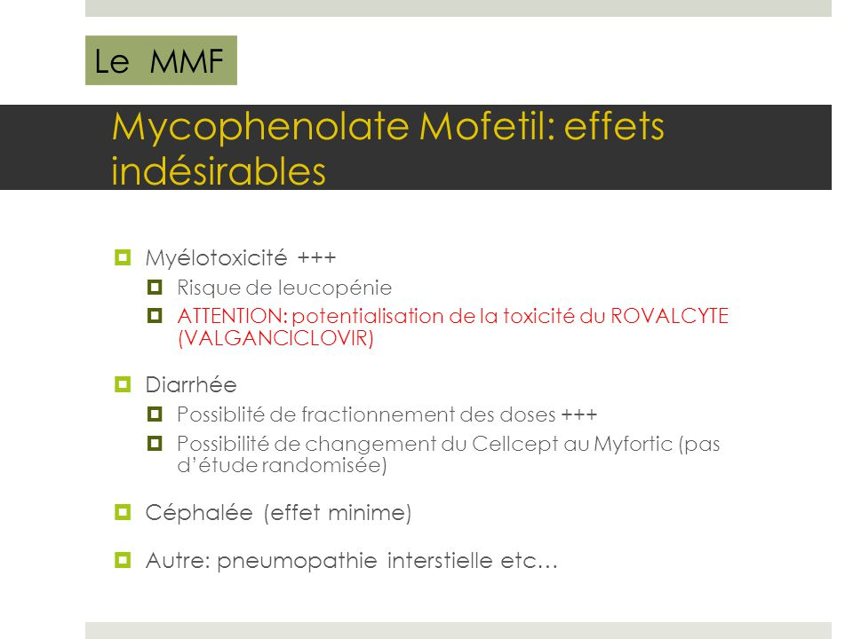Mycophenolate Mofetil: effets indésirables  Myélotoxicité +++  Risque de leucopénie  ATTENTION: potentialisation de la toxicité du ROVALCYTE (VALGA