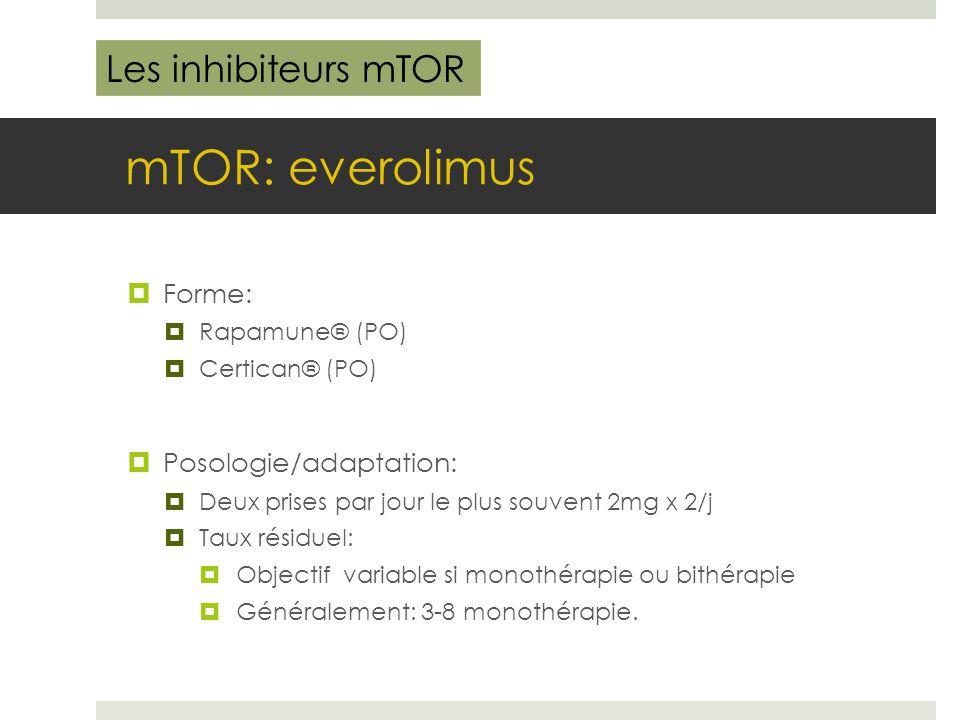 mTOR: everolimus  Forme:  Rapamune® (PO)  Certican® (PO)  Posologie/adaptation:  Deux prises par jour le plus souvent 2mg x 2/j  Taux résiduel: