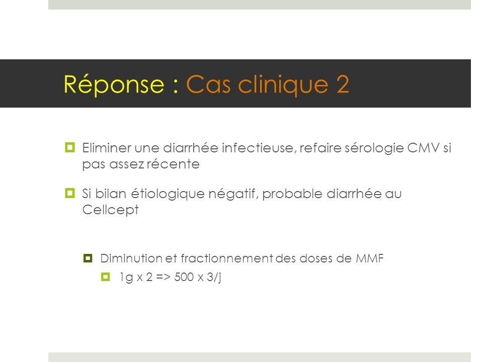 Réponse : Cas clinique 2  Eliminer une diarrhée infectieuse, refaire sérologie CMV si pas assez récente  Si bilan étiologique négatif, probable diar