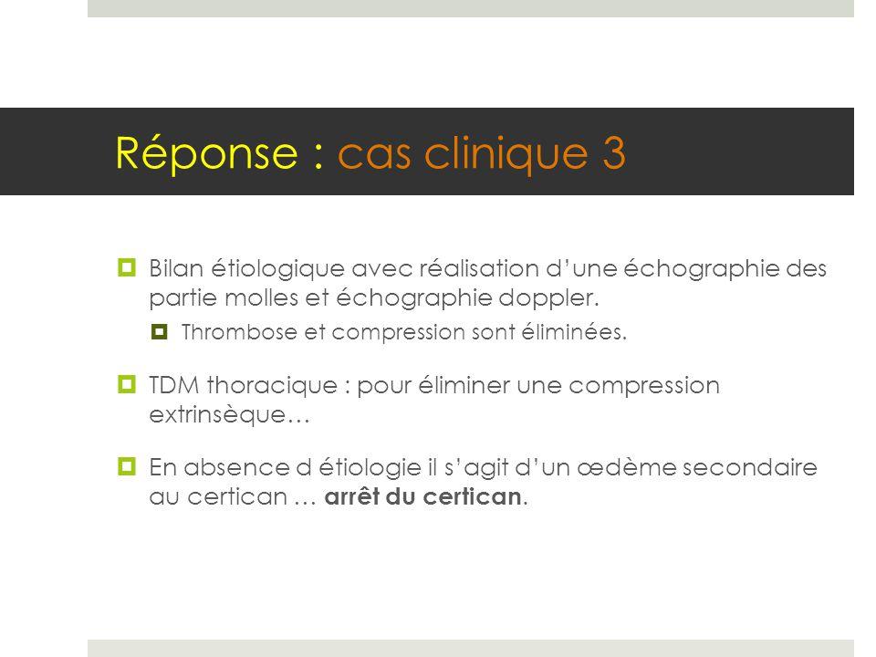 Réponse : cas clinique 3  Bilan étiologique avec réalisation d'une échographie des partie molles et échographie doppler.  Thrombose et compression s