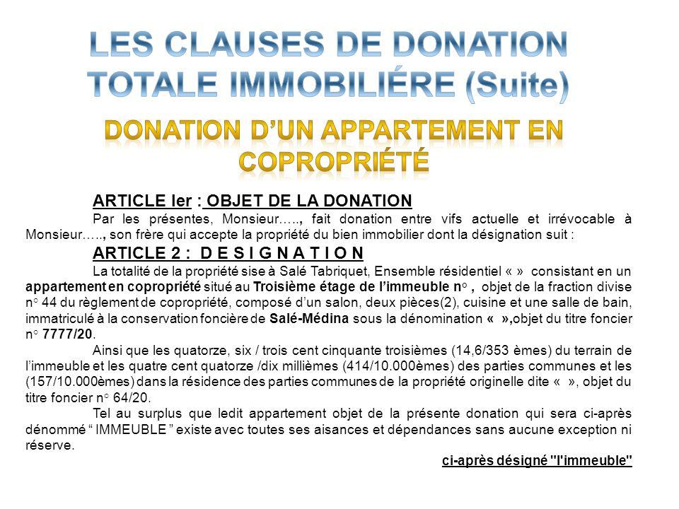 ARTICLE Ier : OBJET DE LA DONATION Par les présentes, Monsieur….., fait donation entre vifs actuelle et irrévocable à Monsieur….., son frère qui accep