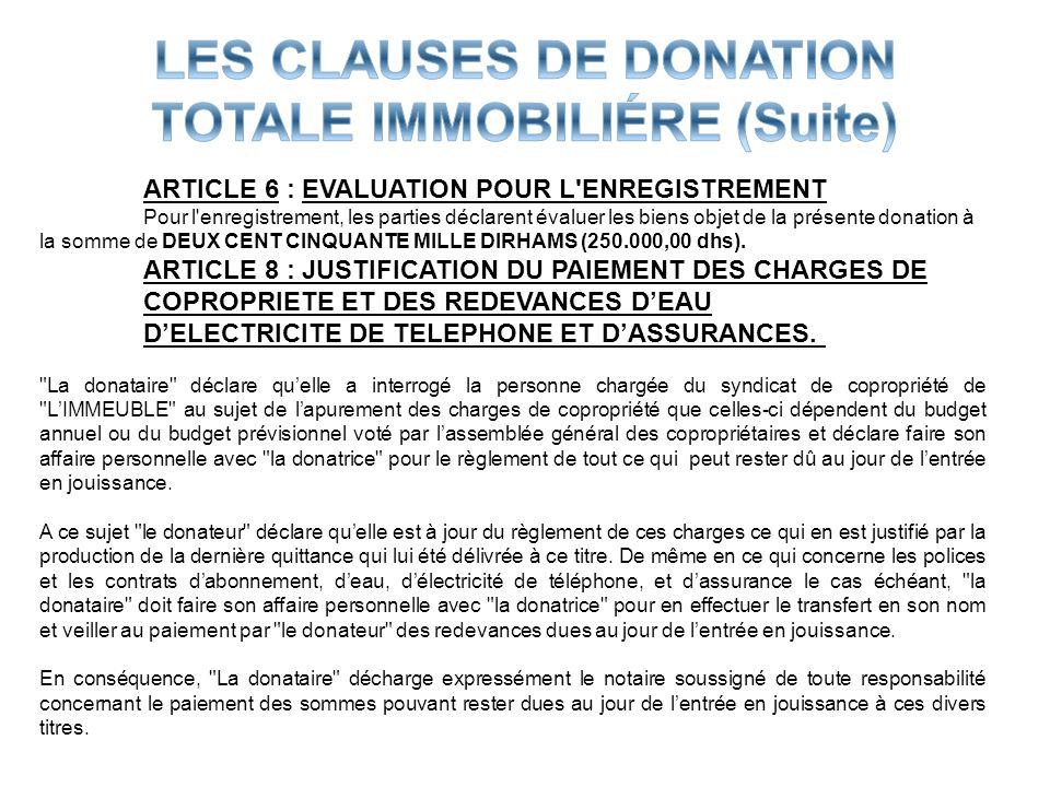ARTICLE 6 : EVALUATION POUR L'ENREGISTREMENT Pour l'enregistrement, les parties déclarent évaluer les biens objet de la présente donation à la somme d