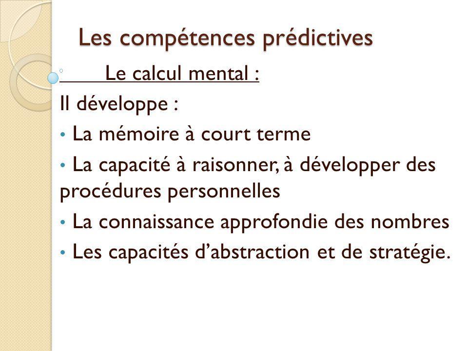 Les compétences prédictives Le calcul mental : Il développe : La mémoire à court terme La capacité à raisonner, à développer des procédures personnell
