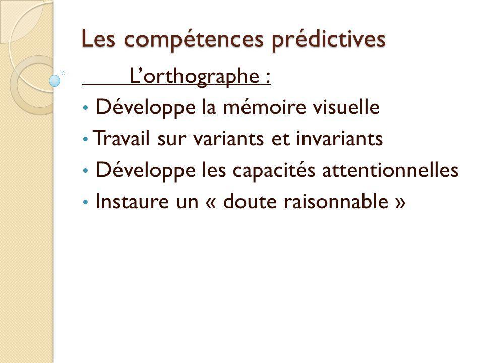 Les compétences prédictives L'orthographe : Développe la mémoire visuelle Travail sur variants et invariants Développe les capacités attentionnelles I