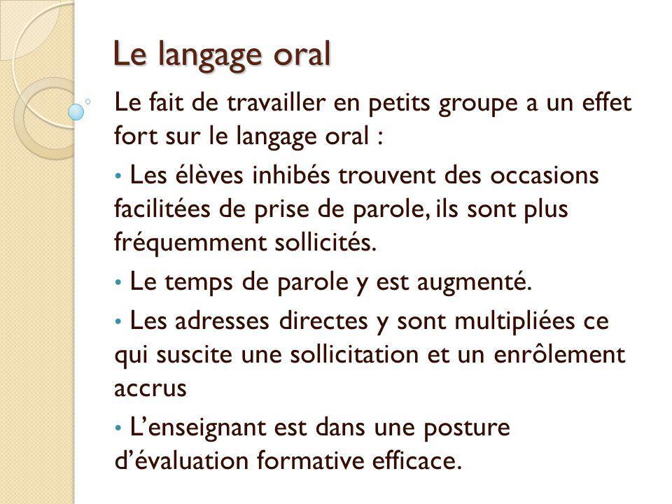 Le langage oral Le fait de travailler en petits groupe a un effet fort sur le langage oral : Les élèves inhibés trouvent des occasions facilitées de p