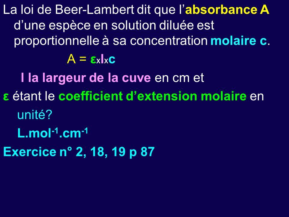 La loi de Beer-Lambert dit que l'absorbance A d'une espèce en solution diluée est proportionnelle à sa concentration molaire c. A = ε x l x c l la lar