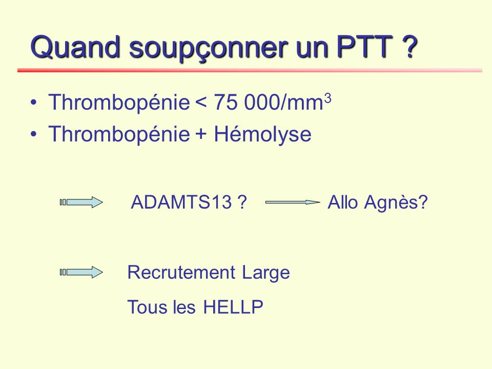 Quand soupçonner un PTT ? Thrombopénie < 75 000/mm 3 Thrombopénie + Hémolyse Recrutement Large Tous les HELLP ADAMTS13 ?Allo Agnès?