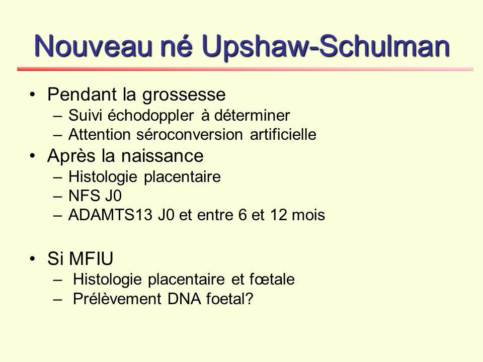 Nouveau né Upshaw-Schulman Pendant la grossesse –Suivi échodoppler à déterminer –Attention séroconversion artificielle Après la naissance –Histologie
