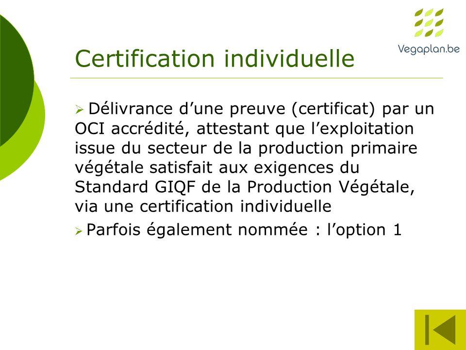 Certification individuelle  Délivrance d'une preuve (certificat) par un OCI accrédité, attestant que l'exploitation issue du secteur de la production primaire végétale satisfait aux exigences du Standard GIQF de la Production Végétale, via une certification individuelle  Parfois également nommée : l'option 1