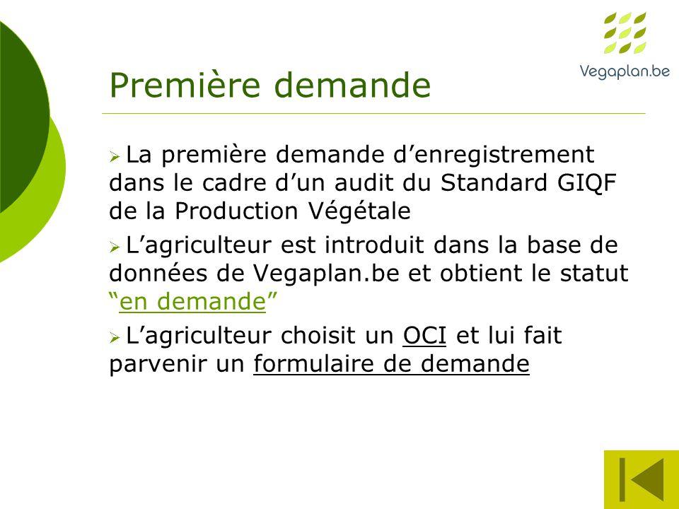 Première demande  La première demande d'enregistrement dans le cadre d'un audit du Standard GIQF de la Production Végétale  L'agriculteur est introduit dans la base de données de Vegaplan.be et obtient le statut en demande  L'agriculteur choisit un OCI et lui fait parvenir un formulaire de demande