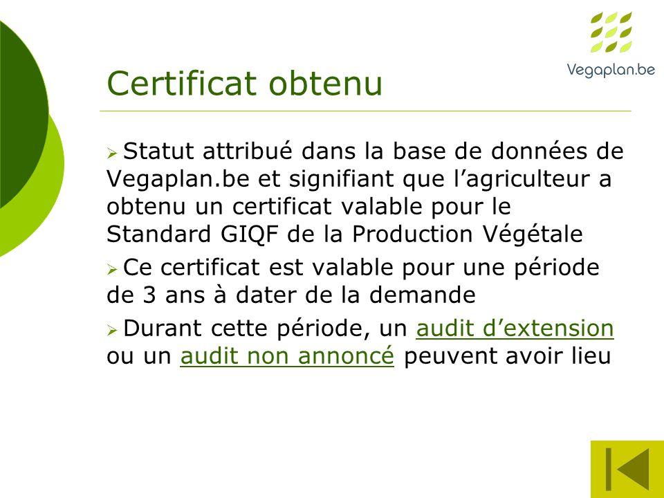 Certificat obtenu  Statut attribué dans la base de données de Vegaplan.be et signifiant que l'agriculteur a obtenu un certificat valable pour le Standard GIQF de la Production Végétale  Ce certificat est valable pour une période de 3 ans à dater de la demande  Durant cette période, un audit d'extension ou un audit non annoncé peuvent avoir lieuaudit d'extensionaudit non annoncé