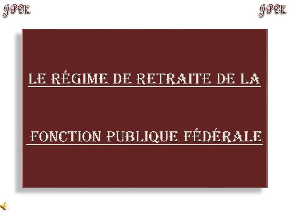 Le régime de retraite de la fonction Publique Fédérale fonction Publique Fédérale Le régime de retraite de la fonction Publique Fédérale fonction Publique Fédérale