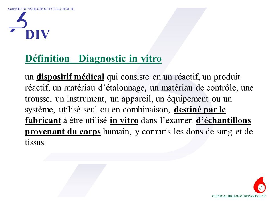 SCIENTIFIC INSTITUTE OF PUBLIC HEALTH CLINICAL BIOLOGY DEPARTMENT En contact direct avec le corps (invasif ou non) *Matériel d'échantillonnage intégré dans un DIV - classification ~ * 'destination' principale * invasivité - contact bref - pénétration dans des orifices naturels - invasif par chirurgie * continuité de l'échantillonnage pendant l'analyse - 'dissociation' de l'échantillon du patient - échantillonnage 'en continu' pendant l'analyse DIV'in vitro' (2) .