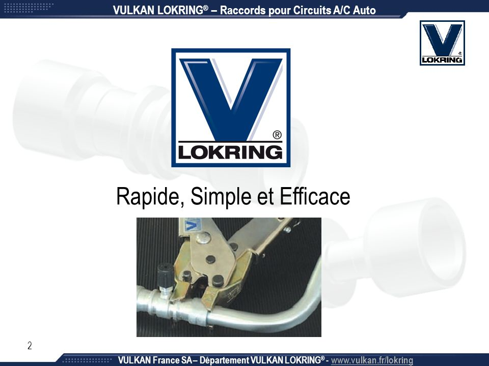 2 Rapide, Simple et Efficace VULKAN LOKRING ® – Raccords pour Circuits A/C Auto VULKAN France SA – Département VULKAN LOKRING ® - www.vulkan.fr/lokrin
