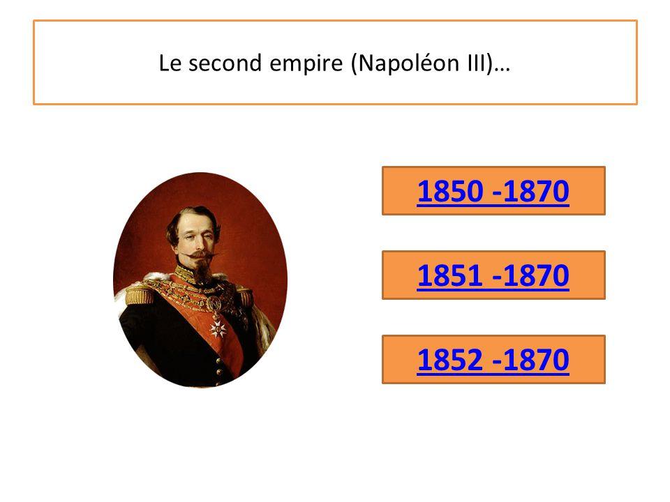 Le second empire (Napoléon III)… 1850 -1870 1851 -1870 1852 -1870