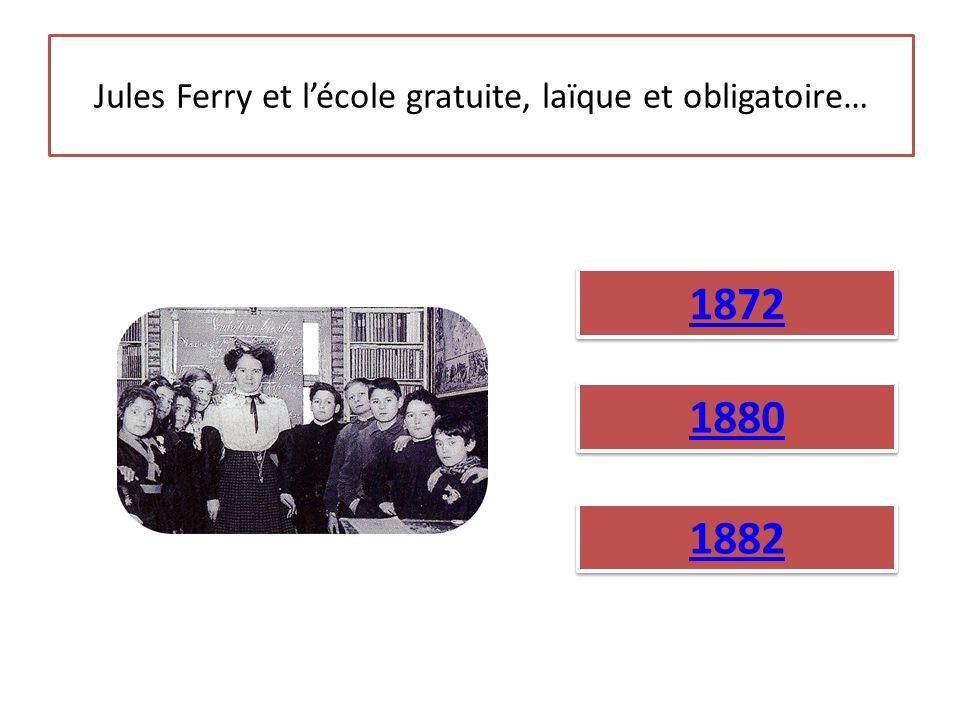 Jules Ferry et l'école gratuite, laïque et obligatoire… 1872 1880 1882