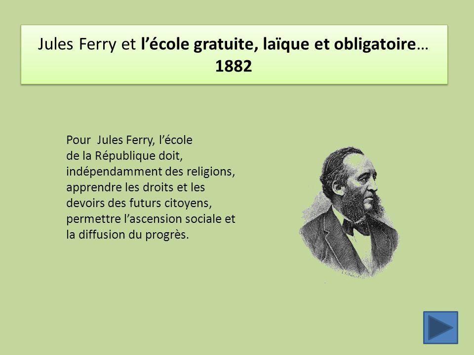Jules Ferry et l'école gratuite, laïque et obligatoire… 1882 Pour Jules Ferry, l'école de la République doit, indépendamment des religions, apprendre