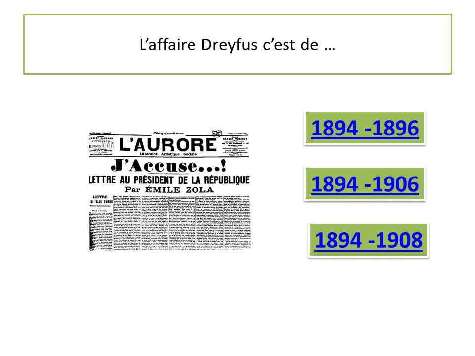 L'affaire Dreyfus c'est de … 1894 -1896 1894 -1906 1894 -1908