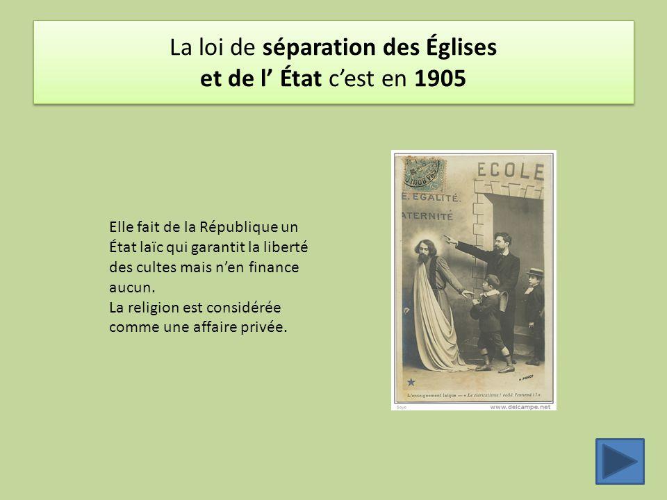 La loi de séparation des Églises et de l' État c'est en 1905 Elle fait de la République un État laïc qui garantit la liberté des cultes mais n'en fina
