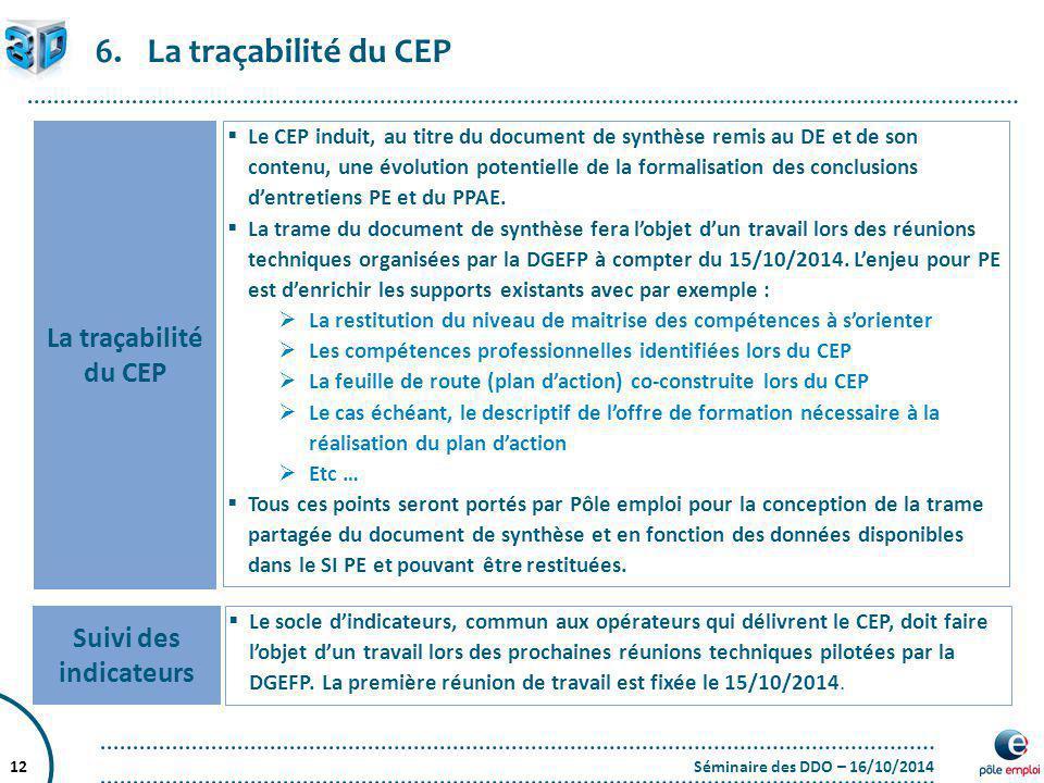 Séminaire des DDO – 16/10/201412 6.La traçabilité du CEP Suivi des indicateurs  Le socle d'indicateurs, commun aux opérateurs qui délivrent le CEP, d