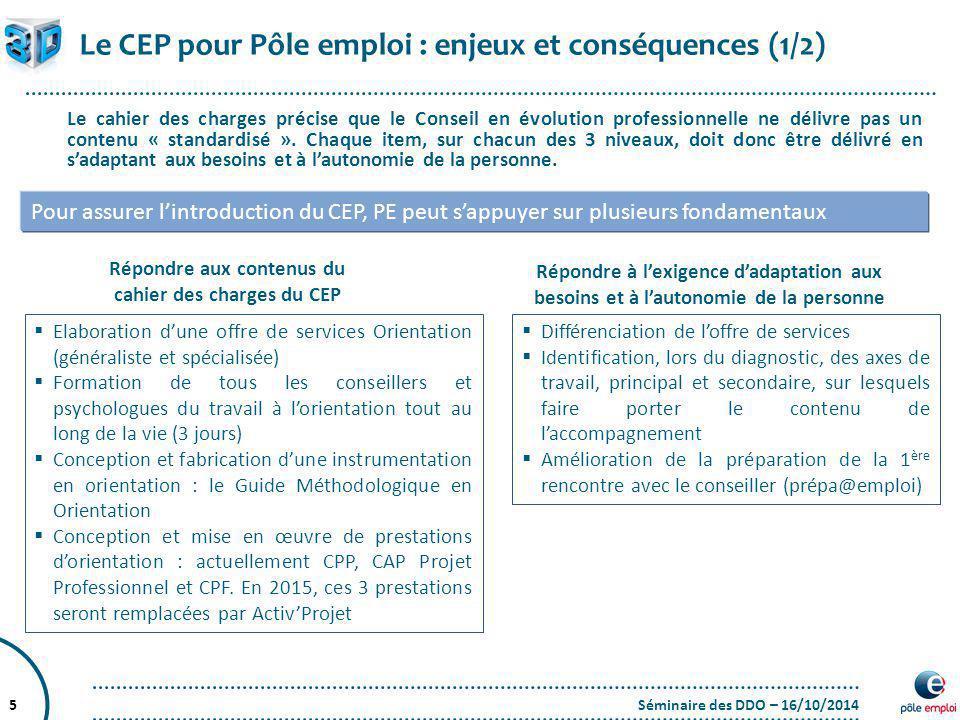 Séminaire des DDO – 16/10/20145 Le CEP pour Pôle emploi : enjeux et conséquences (1/2) Le cahier des charges précise que le Conseil en évolution profe
