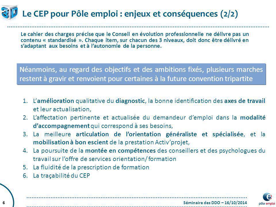 Séminaire des DDO – 16/10/20146 Le CEP pour Pôle emploi : enjeux et conséquences (2/2) Le cahier des charges précise que le Conseil en évolution profe