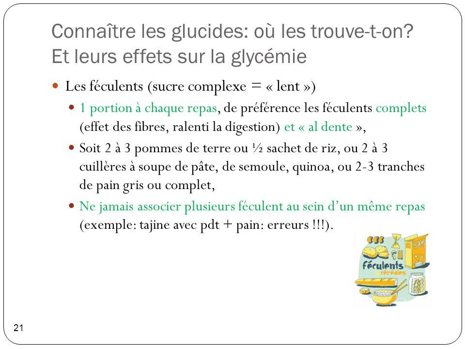 Connaître les glucides: où les trouve-t-on? Et leurs effets sur la glycémie 21 Les féculents (sucre complexe = « lent ») 1 portion à chaque repas, de