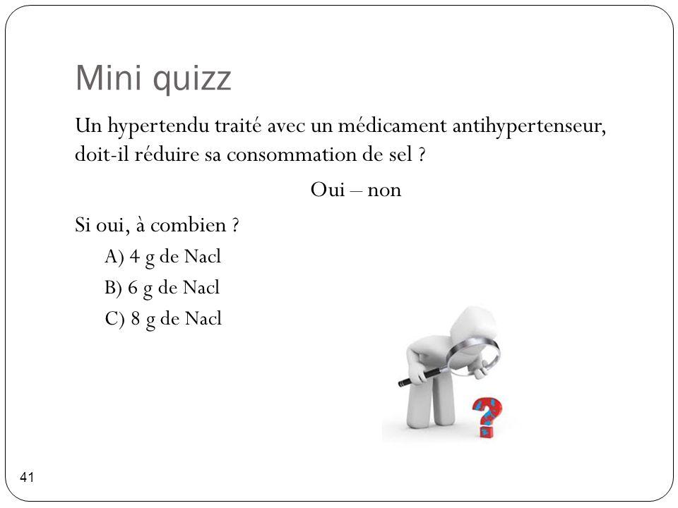 Mini quizz 41 Un hypertendu traité avec un médicament antihypertenseur, doit-il réduire sa consommation de sel ? Oui – non Si oui, à combien ? A) 4 g