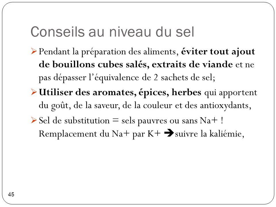 Conseils au niveau du sel 45  Pendant la préparation des aliments, éviter tout ajout de bouillons cubes salés, extraits de viande et ne pas dépasser