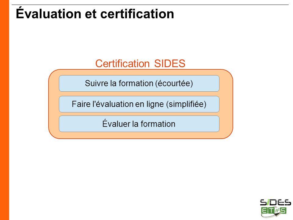 CERTIFICATION SIDES Évaluation et certification Suivre la formation (écourtée) Faire l'évaluation en ligne (simplifiée) Évaluer la formation Certifica