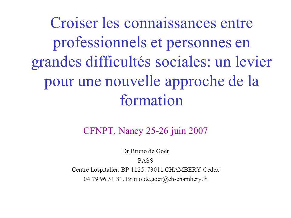 Croiser les connaissances entre professionnels et personnes en grandes difficultés sociales: un levier pour une nouvelle approche de la formation CFNPT, Nancy 25-26 juin 2007 Dr Bruno de Goër PASS Centre hospitalier.
