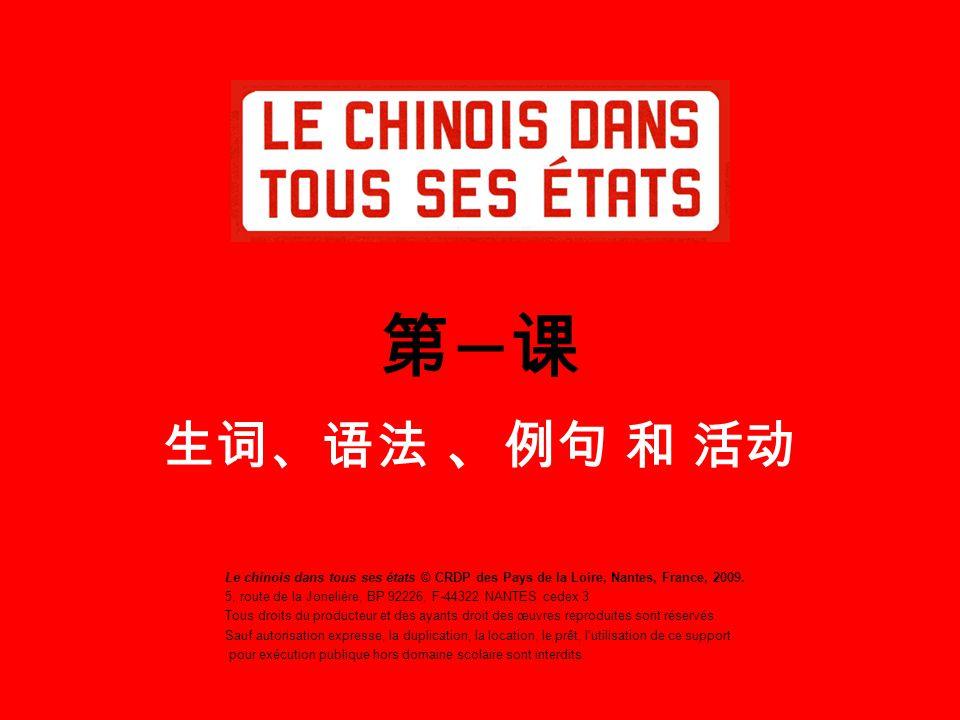 第 一 课 生词、语法 、 例句 和 活动 Le chinois dans tous ses états © CRDP des Pays de la Loire, Nantes, France, 2009. 5, route de la Jonelière, BP 92226, F-44322 NA