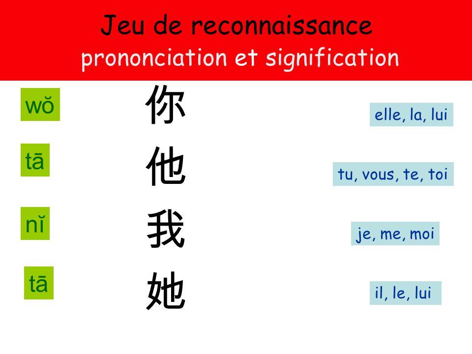 Jeu de reconnaissance prononciation et signification 你 他 我 她 je, me, moi tu, vous, te, toi elle, la, lui il, le, lui nĭnĭ tātā tātā wŏwŏ