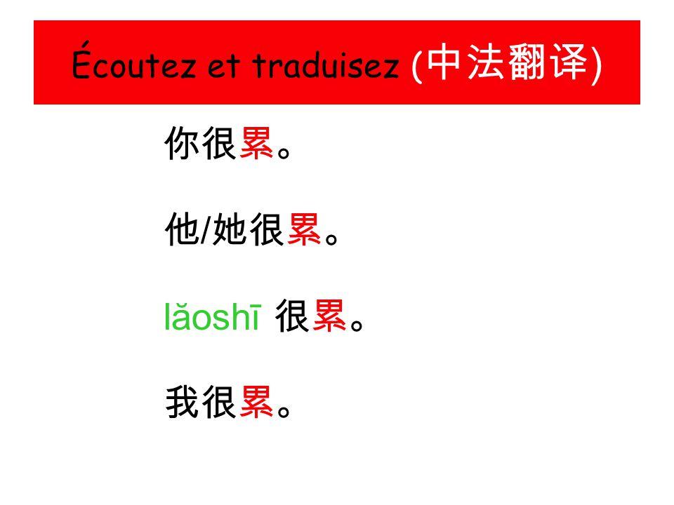 Écoutez et traduisez ( 中法翻译 ) 你很累。 他 / 她很累。 lăoshī 很累。 我很累。